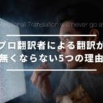 プロ翻訳者による翻訳が無くならない5つの理由