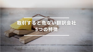 取引すると危ない翻訳会社5つの特徴