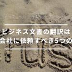 ビジネス文書の翻訳は翻訳会社に依頼すべき5つの理由